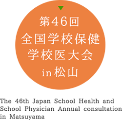 第46回 全国学校保健学校医大会 in 松山 The 46th Japan School Health and School Physician Annual consultation in Matsuyama